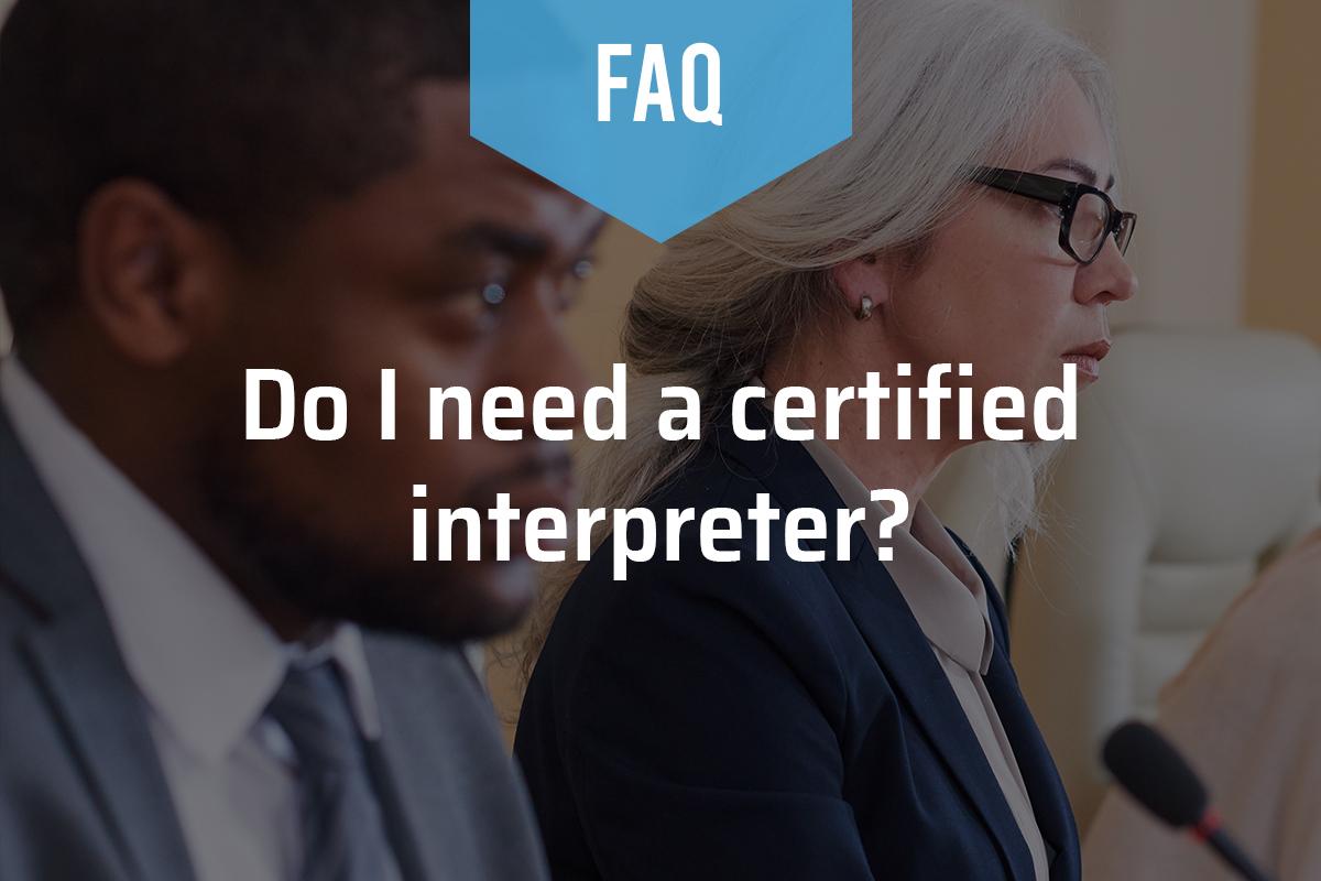 Do I Need a Certified Interpreter?