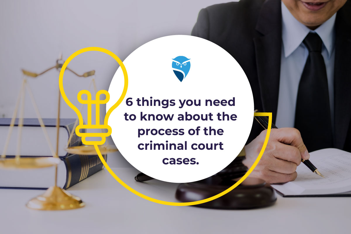 6 Things You Need to Know About the Process of the Criminal Court Cases